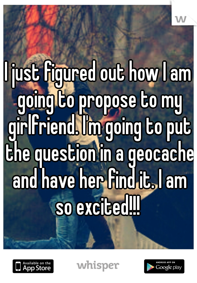 I just figured out how I am going to propose to my girlfriend. I'm going to put the question in a geocache and have her find it. I am so excited!!!