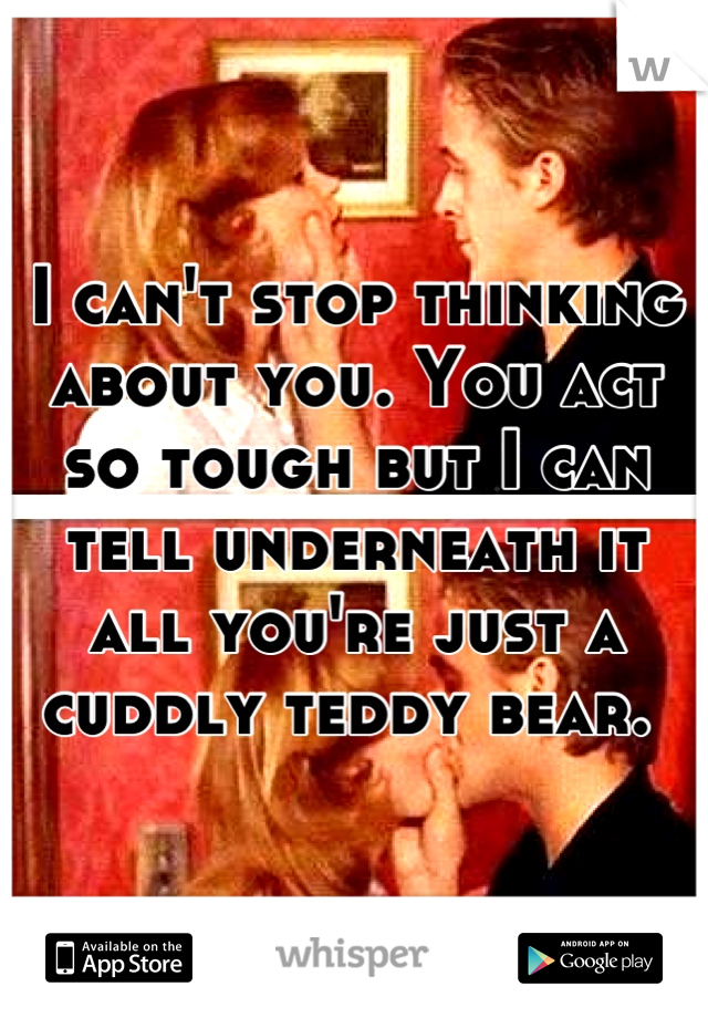 I can't stop thinking about you. You act so tough but I can tell underneath it all you're just a cuddly teddy bear.