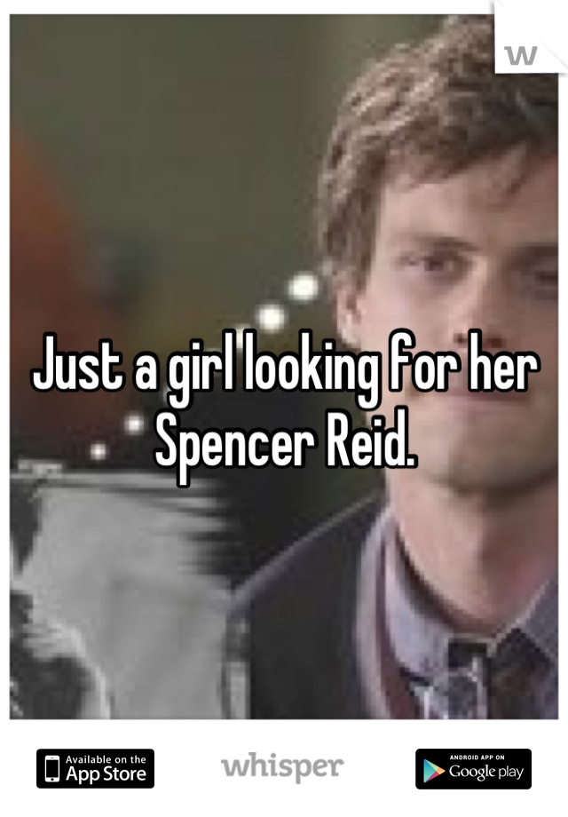 Just a girl looking for her Spencer Reid.