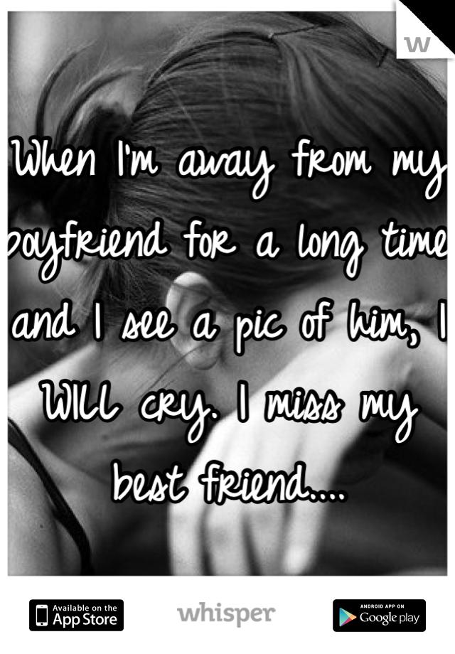 When I'm away from my boyfriend for a long time and I see a pic of him, I WILL cry. I miss my best friend....