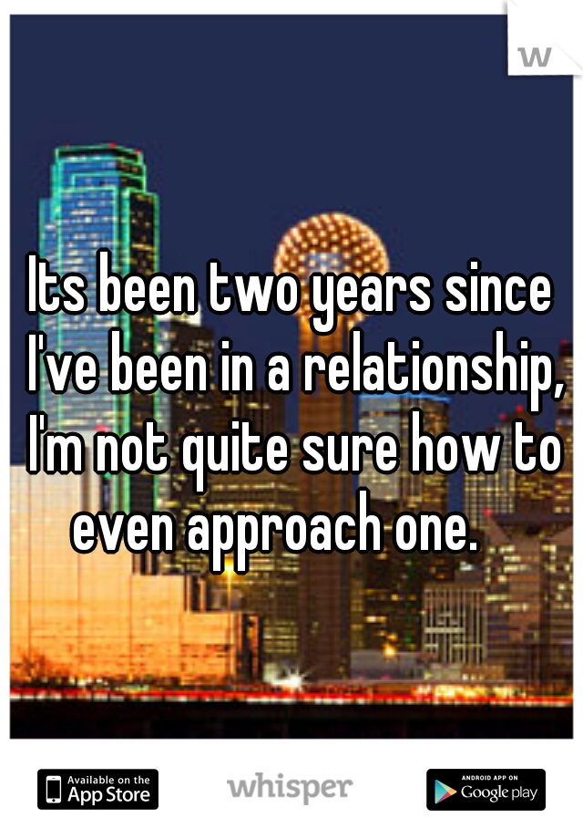 Its been two years since I've been in a relationship, I'm not quite sure how to even approach one.