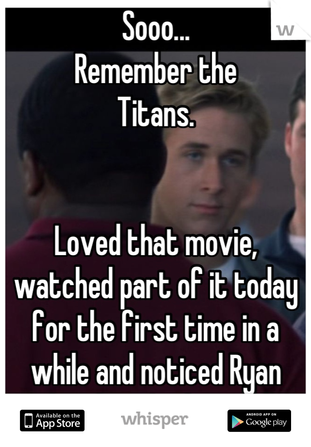 Sooo... Remember the Titans.                                        Loved that movie, watched part of it today for the first time in a while and noticed Ryan Gosling for the first time.
