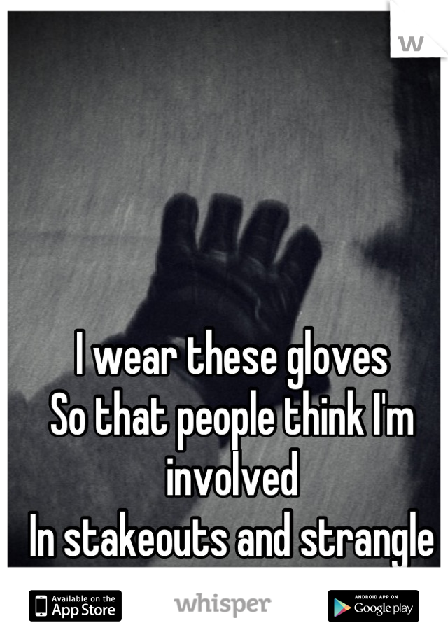 I wear these gloves So that people think I'm involved In stakeouts and strangle people.