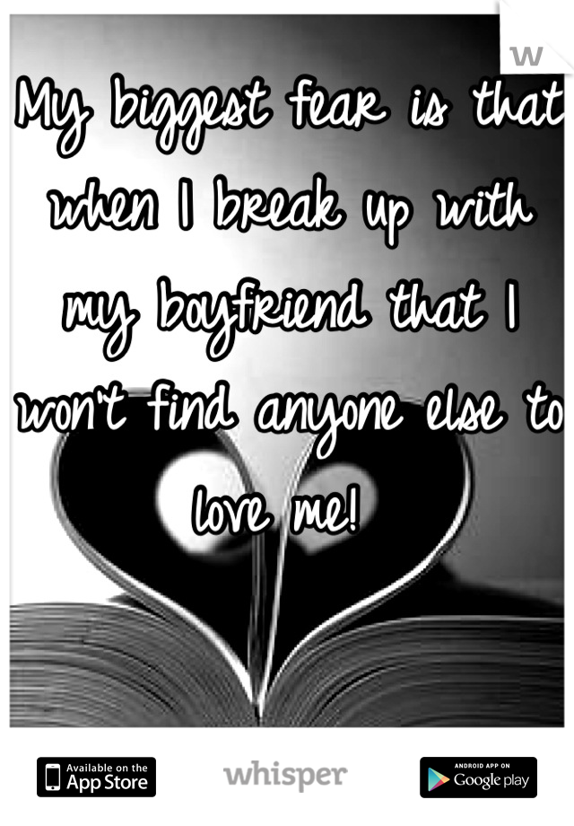My biggest fear is that when I break up with my boyfriend that I won't find anyone else to love me!