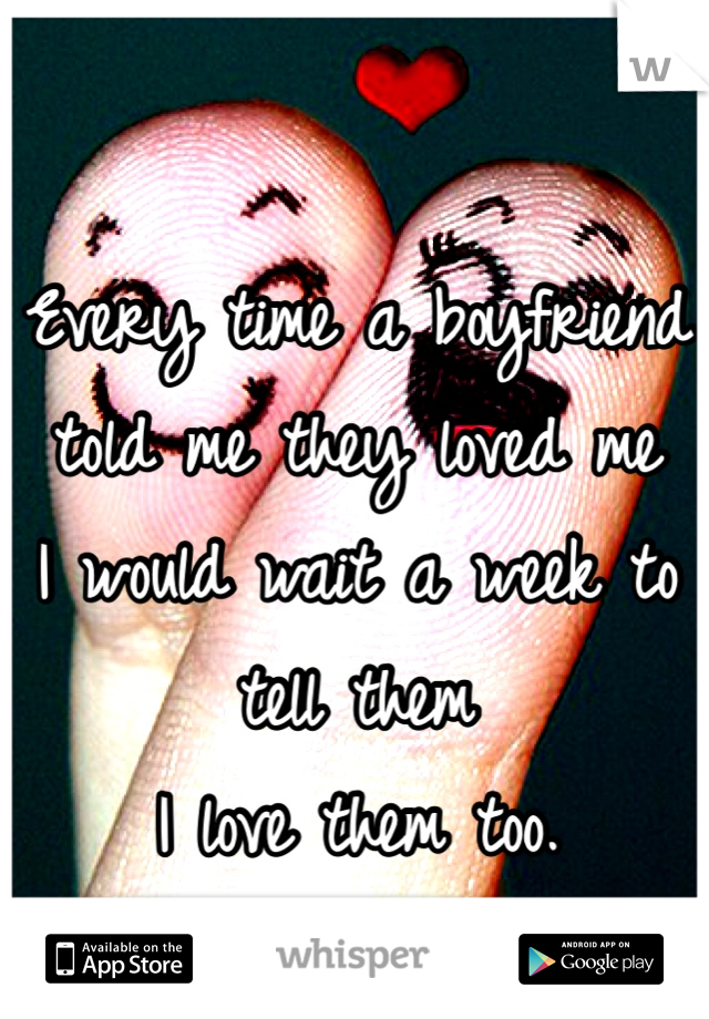 Every time a boyfriend told me they loved me  I would wait a week to tell them I love them too.