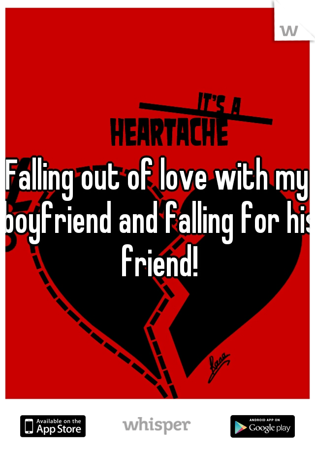 Falling out of love with my boyfriend and falling for his friend!