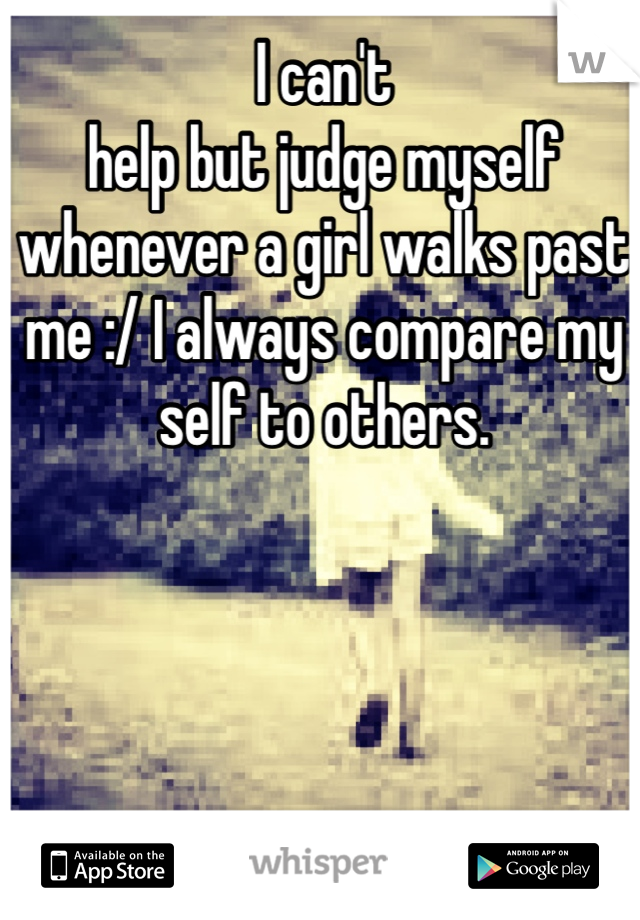 I can't help but judge myself whenever a girl walks past me :/ I always compare my self to others.