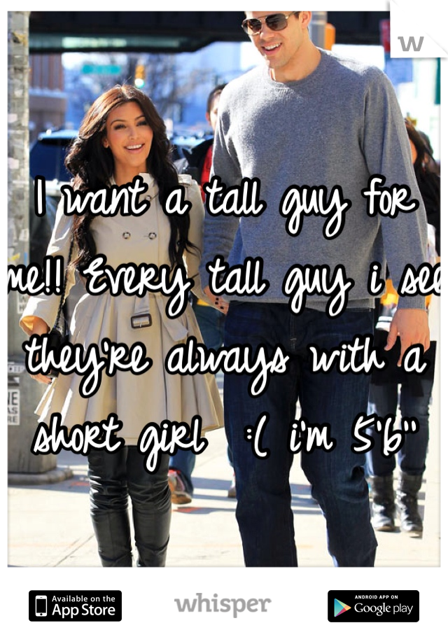 I want a tall guy for me!! Every tall guy i see they're always with a short girl  :( i'm 5'6''