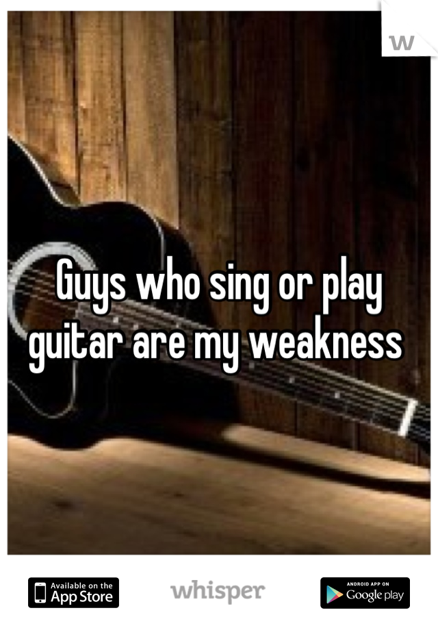 Guys who sing or play guitar are my weakness
