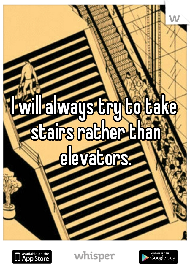 I will always try to take stairs rather than elevators.