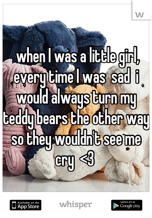 when I was a little girl, every time I was  sad  i would always turn my teddy bears the other way so they wouldn't see me cry  <3