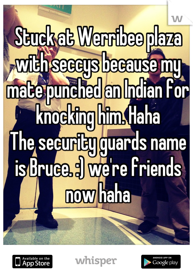 Stuck at Werribee plaza with seccys because my mate punched an Indian for knocking him. Haha  The security guards name is Bruce. :) we're friends now haha