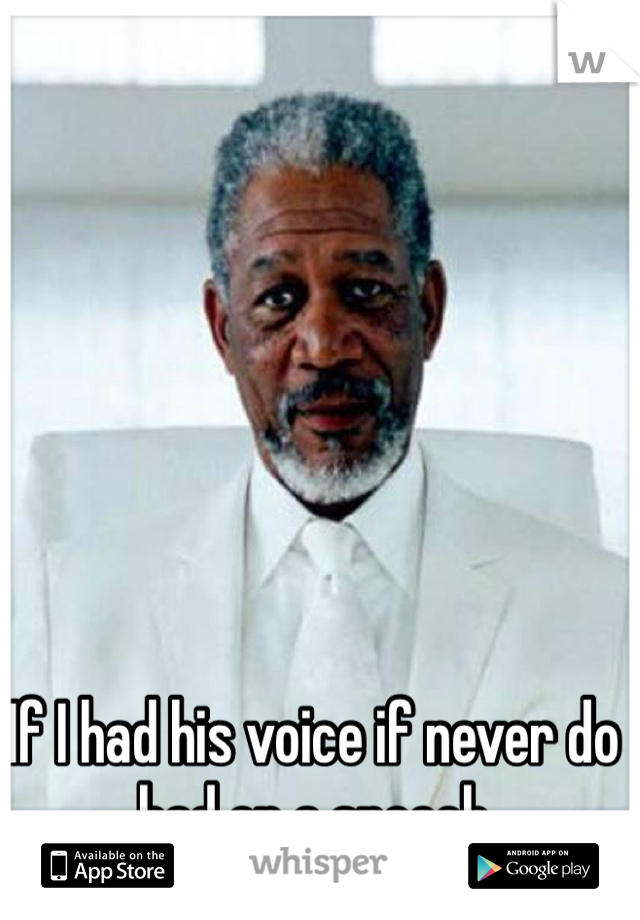 If I had his voice if never do bad on a speech