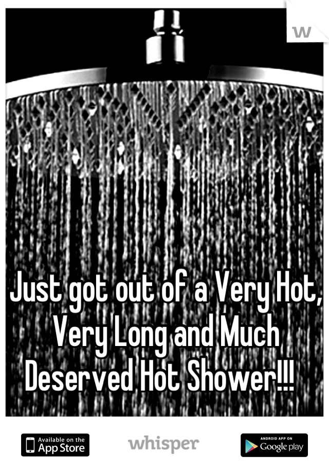 Just got out of a Very Hot, Very Long and Much Deserved Hot Shower!!!