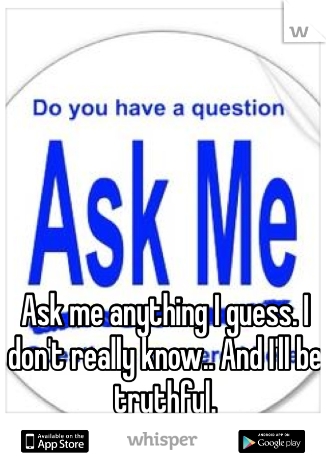 Ask me anything I guess. I don't really know.. And I'll be truthful.