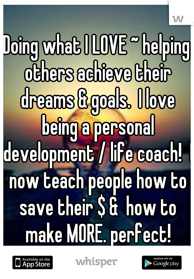Doing what I LOVE ~ helping others achieve their dreams & goals.  I love being a personal development / life coach!  I now teach people how to save their $ &  how to make MORE. perfect!