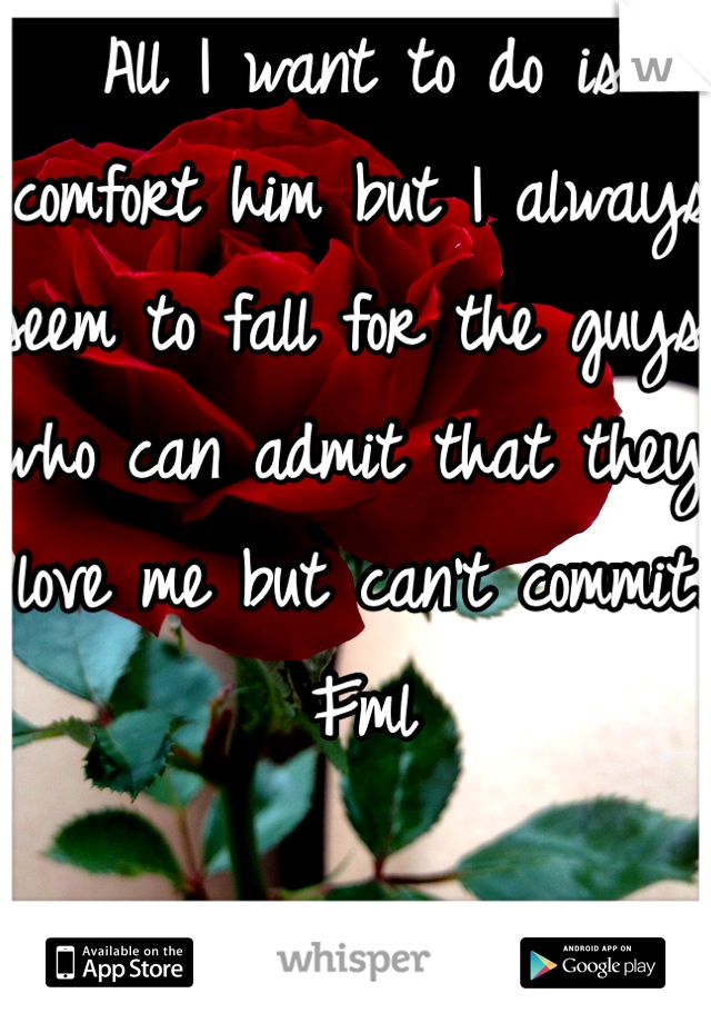 All I want to do is comfort him but I always seem to fall for the guys who can admit that they love me but can't commit.  Fml