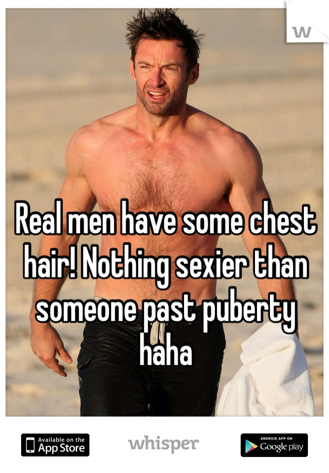 Real men have some chest hair! Nothing sexier than someone past puberty haha