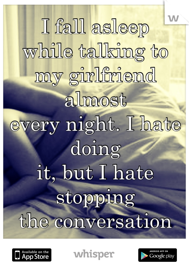 I fall asleep while talking to my girlfriend almost every night. I hate doing it, but I hate stopping  the conversation even more.