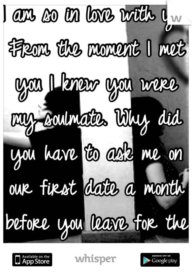 I am so in love with you. From the moment I met you I knew you were my soulmate. Why did you have to ask me on our first date a month before you leave for the navy? :(