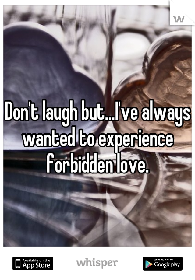 Don't laugh but...I've always wanted to experience forbidden love.