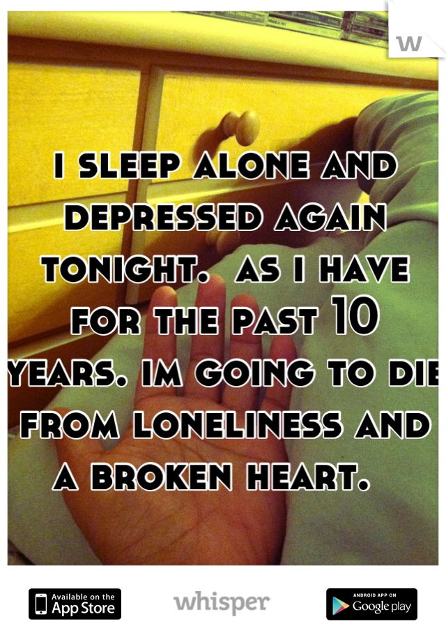 i sleep alone and depressed again tonight.  as i have for the past 10 years. im going to die from loneliness and a broken heart.