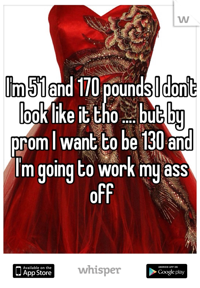 I'm 5'1 and 170 pounds I don't look like it tho .... but by prom I want to be 130 and I'm going to work my ass off