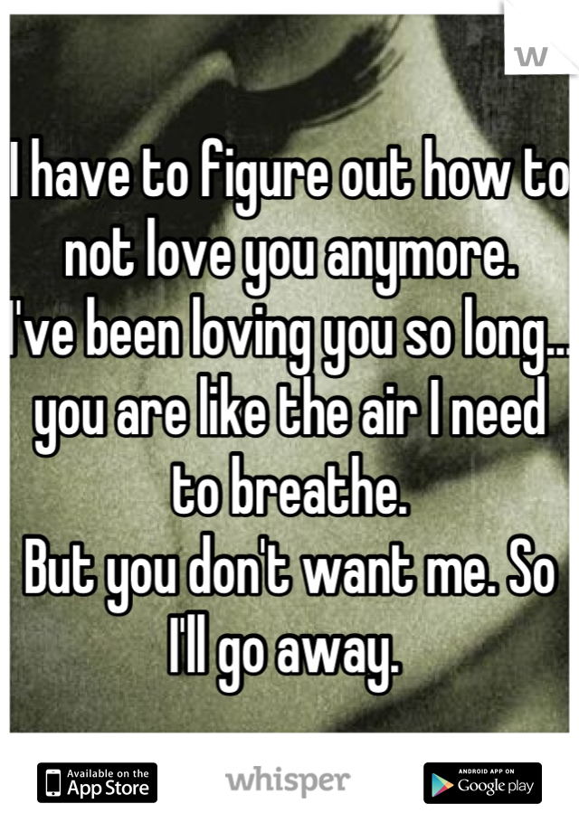 I have to figure out how to not love you anymore.  I've been loving you so long... you are like the air I need to breathe.  But you don't want me. So I'll go away.