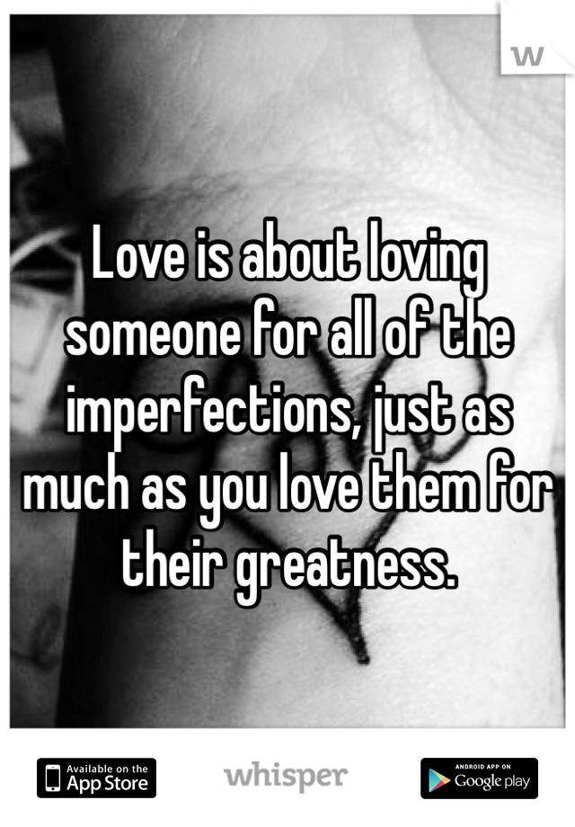 Love is about loving someone for all of the imperfections, just as much as you love them for their greatness.