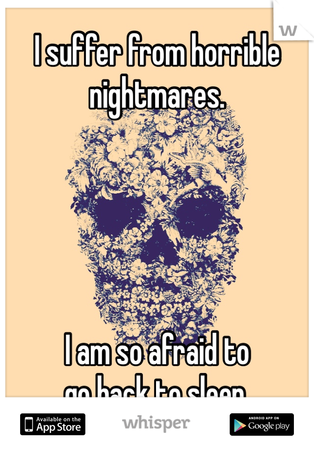 I suffer from horrible nightmares.       I am so afraid to  go back to sleep.