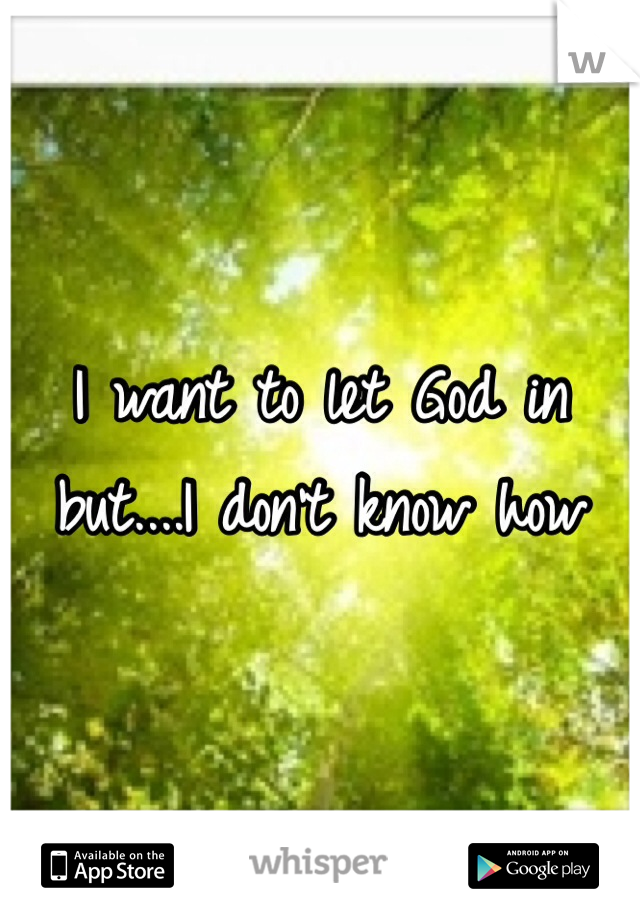 I want to let God in but....I don't know how