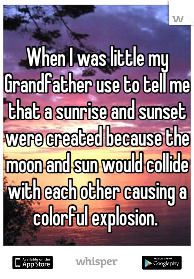 When I was little my Grandfather use to tell me that a sunrise and sunset were created because the moon and sun would collide with each other causing a colorful explosion.
