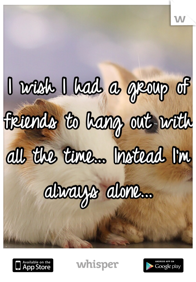 I wish I had a group of friends to hang out with all the time... Instead I'm always alone...