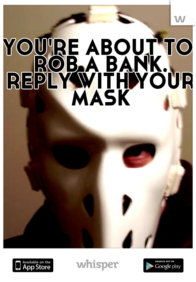 YOU'RE ABOUT TO ROB A BANK. REPLY WITH YOUR MASK