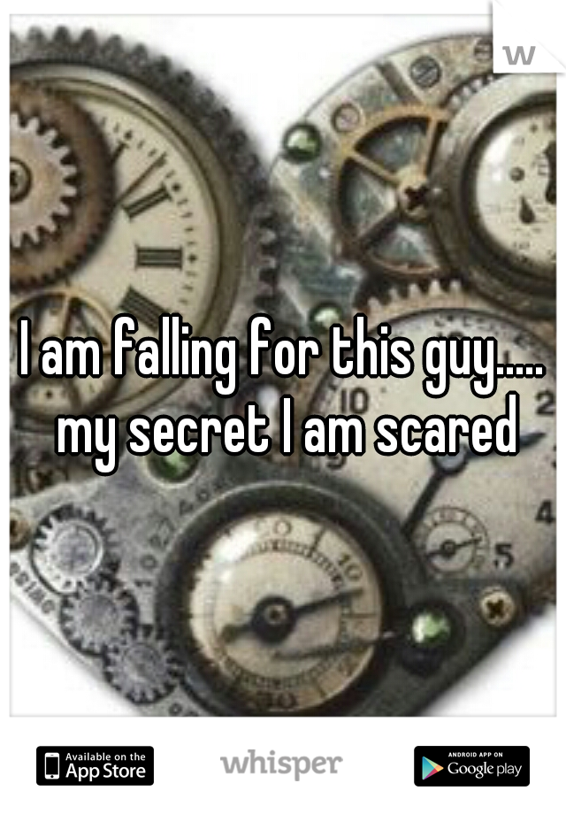 I am falling for this guy..... my secret I am scared