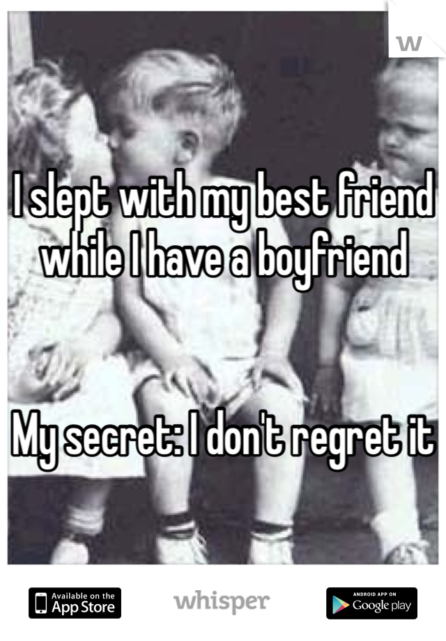 I slept with my best friend while I have a boyfriend    My secret: I don't regret it