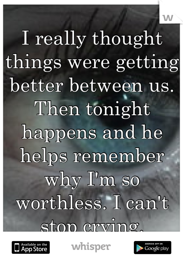 I really thought things were getting better between us. Then tonight happens and he  helps remember why I'm so worthless. I can't stop crying.