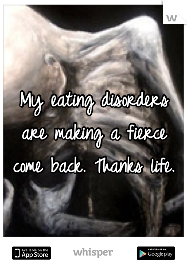 My eating disorders are making a fierce come back. Thanks life.