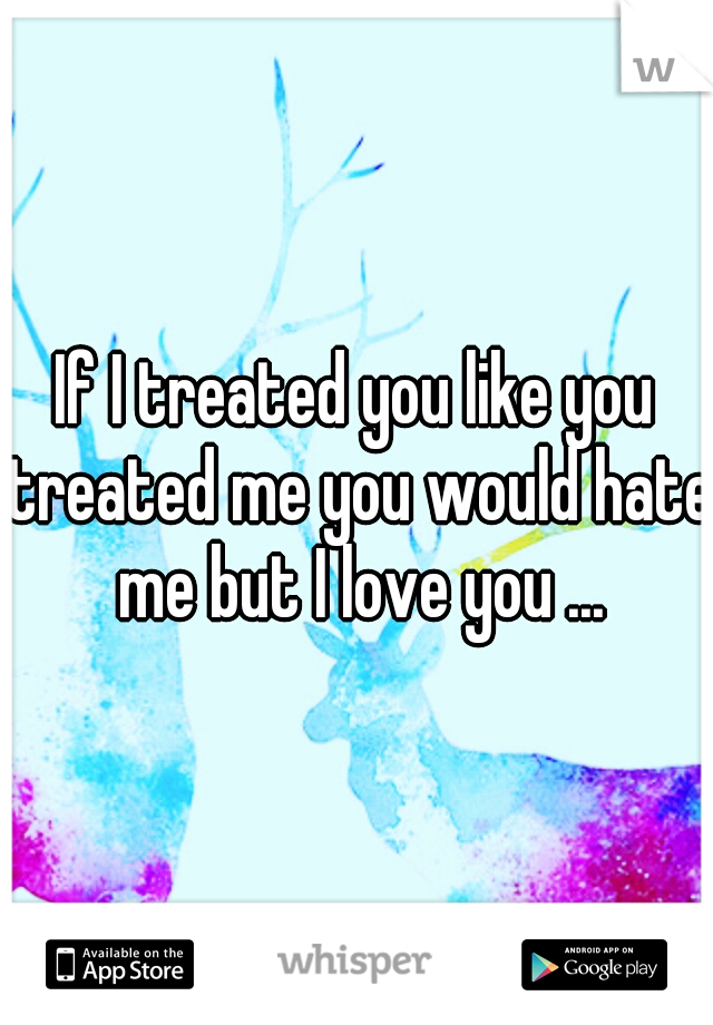 If I treated you like you treated me you would hate me but I love you ...
