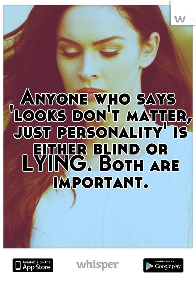 Anyone who says 'looks don't matter, just personality' is either blind or LYING. Both are important.