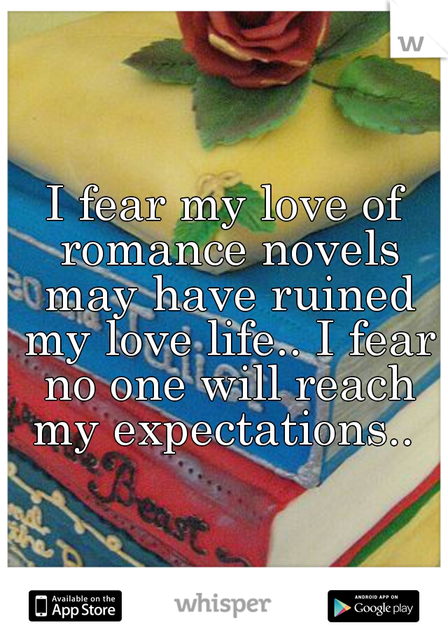 I fear my love of romance novels may have ruined my love life.. I fear no one will reach my expectations..