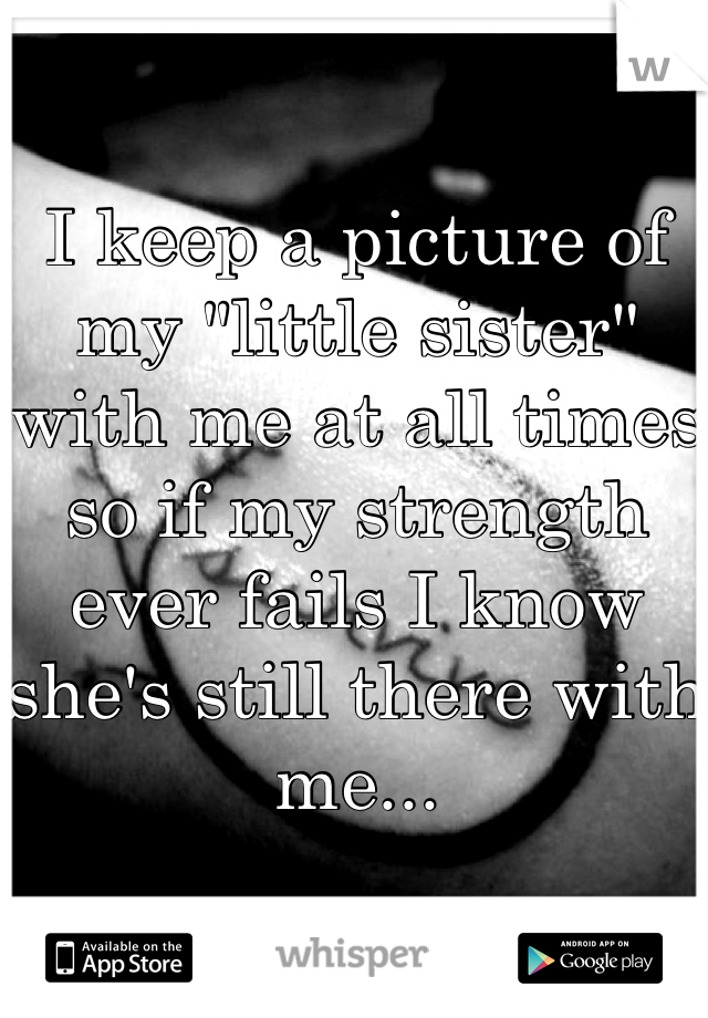 """I keep a picture of my """"little sister"""" with me at all times so if my strength ever fails I know she's still there with me..."""