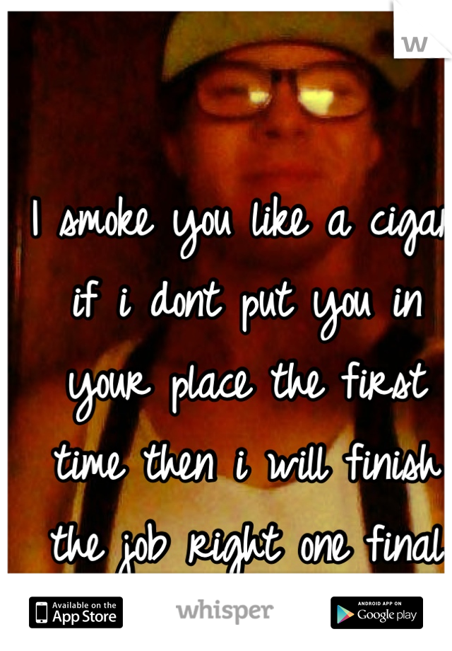 I smoke you like a cigar if i dont put you in your place the first time then i will finish the job right one final time