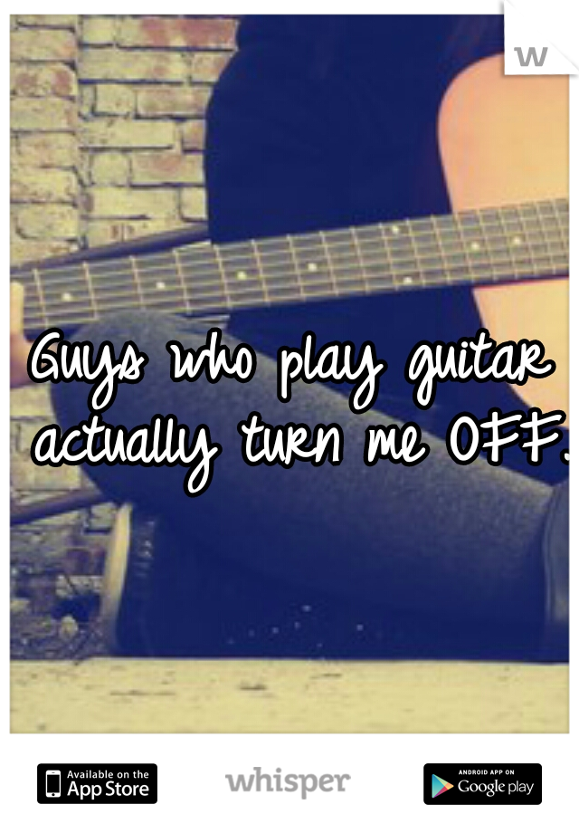 Guys who play guitar actually turn me OFF.