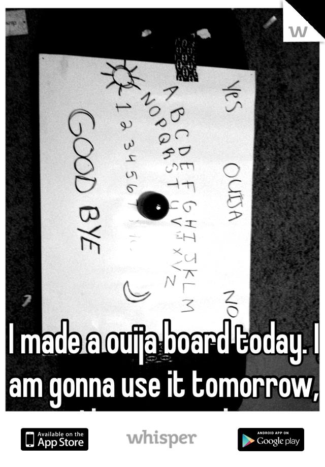 I made a ouija board today. I am gonna use it tomorrow, I hope it works