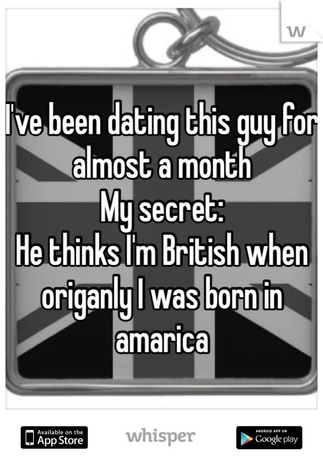 I've been dating this guy for almost a month  My secret:  He thinks I'm British when origanly I was born in amarica