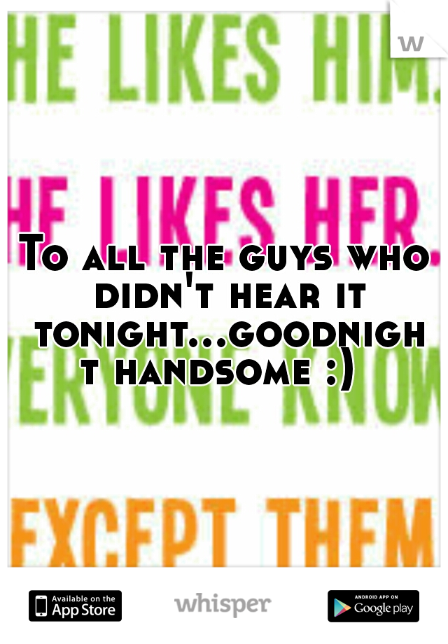 To all the guys who didn't hear it tonight...goodnight handsome :)