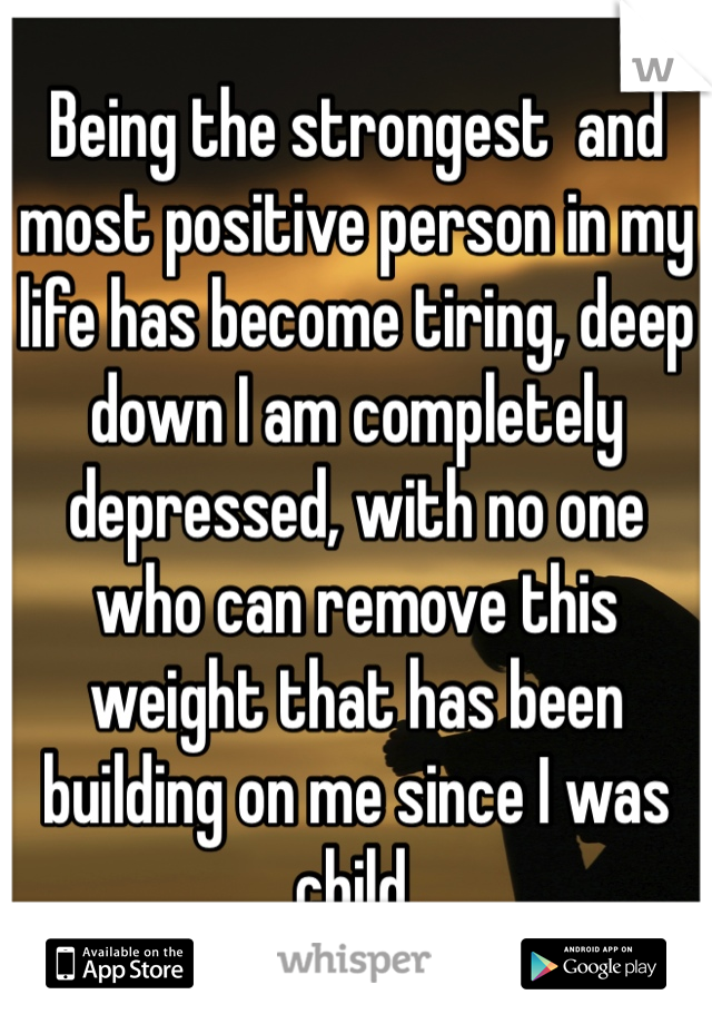 Being the strongest  and most positive person in my life has become tiring, deep down I am completely depressed, with no one who can remove this weight that has been building on me since I was child.