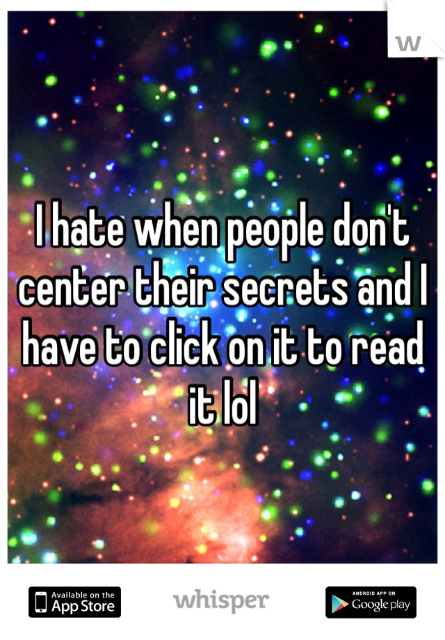 I hate when people don't center their secrets and I have to click on it to read it lol