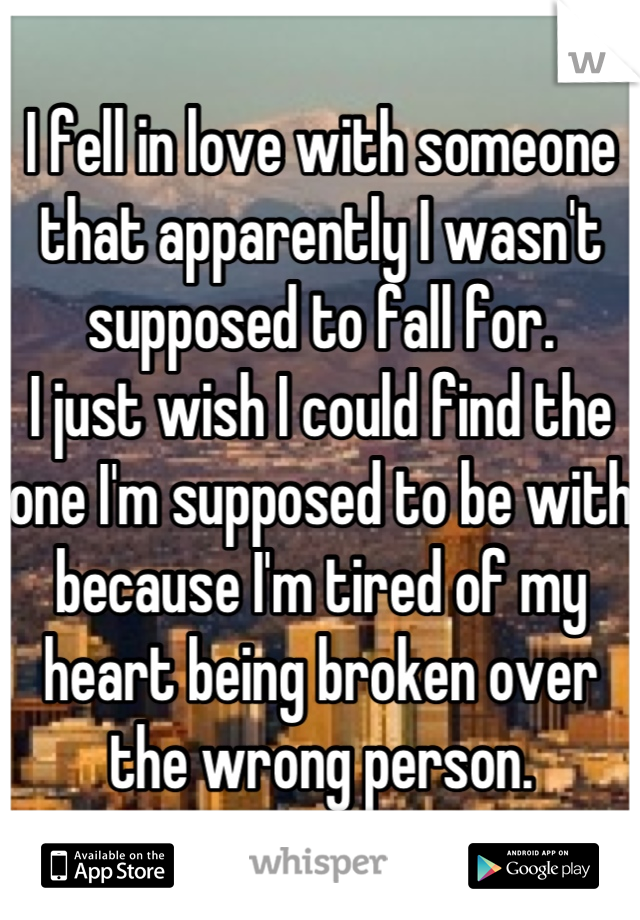 I fell in love with someone that apparently I wasn't supposed to fall for. I just wish I could find the one I'm supposed to be with because I'm tired of my heart being broken over the wrong person.